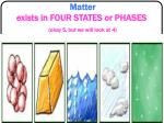 matter exists in four states or phases okay 5 but we will look at 4