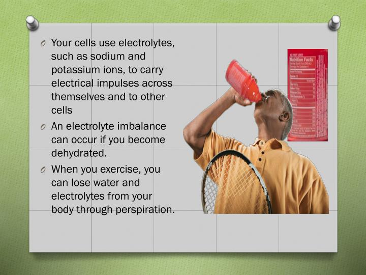 Your cells use electrolytes, such as sodium and potassium ions, to carry electrical impulses across themselves and to other