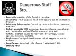 dangerous stuff bro