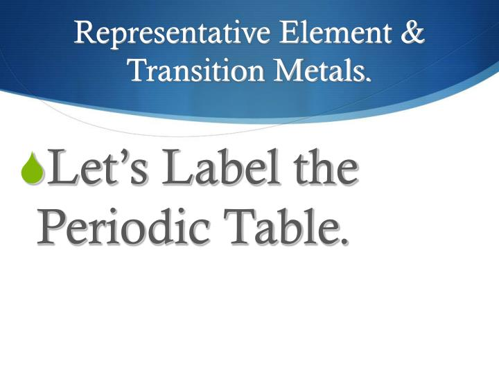 Representative Element & Transition Metals.