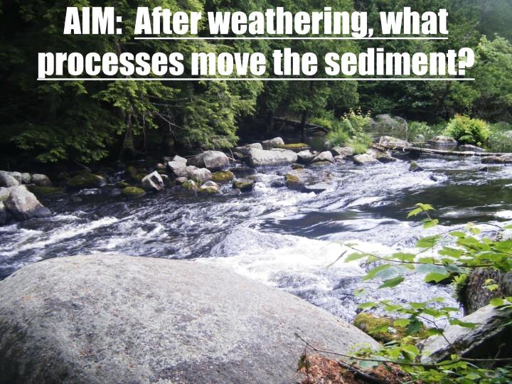 aim after weathering what processes move the sediment n.