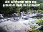 aim after weathering what processes move the sediment