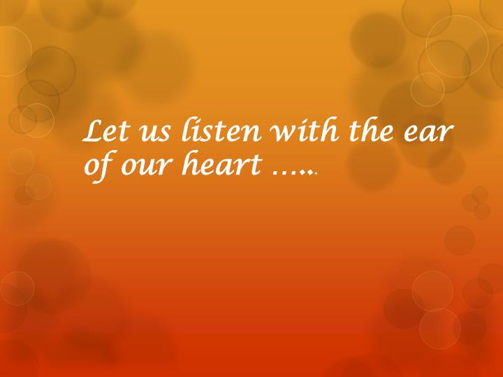 Let us listen with the ear of our heart …..