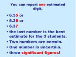 you can report one estimated digit