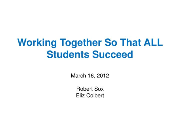 working together so that all students succeed march 16 2012 robert sox eliz colbert n.