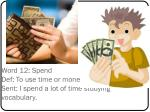 word 12 spend def to use time or money sent i spend a lot of time studying vocabulary