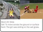word 24 slide def to move across the ground or surface sent the girl was sliding on the wet grass