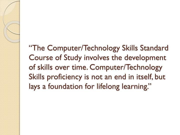"""""""The Computer/Technology Skills Standard Course of Study involves the development of skills over time. Computer/Technology Skills proficiency is not an end in itself, but lays a foundation for lifelong learning."""""""