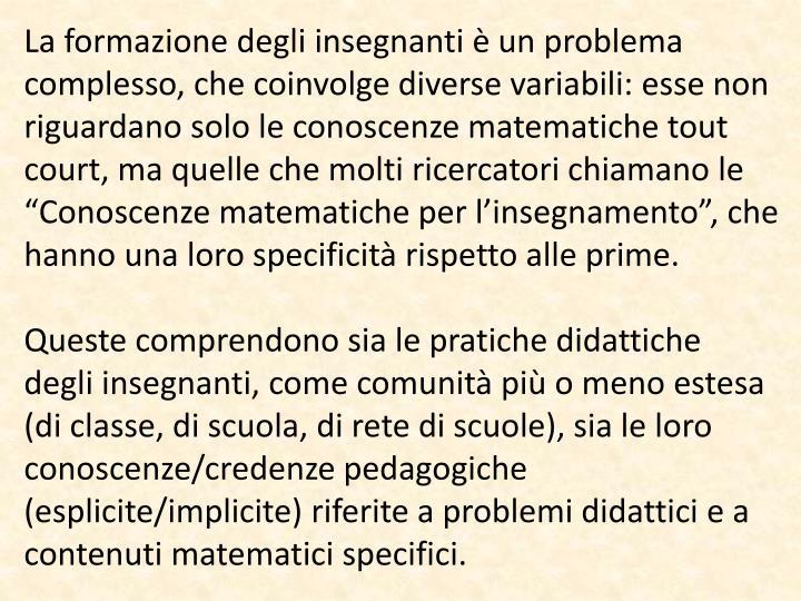 """La formazione degli insegnanti è un problema complesso, che coinvolge diverse variabili: esse non riguardano solo le conoscenze matematiche tout court, ma quelle che molti ricercatori chiamano le """"Conoscenze matematiche per l'insegnamento"""", che hanno una loro specificità rispetto alle prime."""