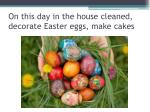 on this day in the house cleaned decorate easter eggs make cakes