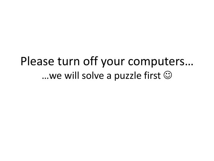please turn off your computers we will solve a puzzle first n.