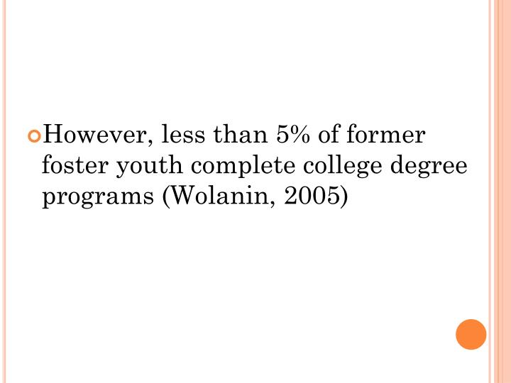 However, less than 5% of former foster youth complete college degree programs (