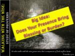 big idea does your presence bring blessing or burden
