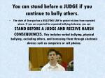 you can stand before a judge if you continue to bully others