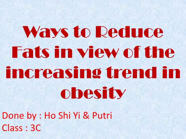 ways to reduce fats in view of the increasing trend in obesity n.