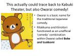 this actually could trace back to kabuki theater but also owarai comedy