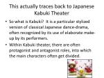 this actually traces back to japanese kabuki theater