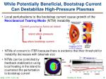 while potentially beneficial bootstrap current can destabilize high pressure plasmas