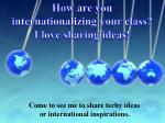 how are you internationalizing your class i love sharing ideas