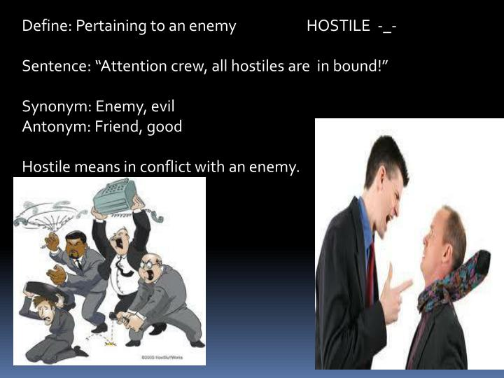 Define: Pertaining to an enemy                     HOSTILE  -_-