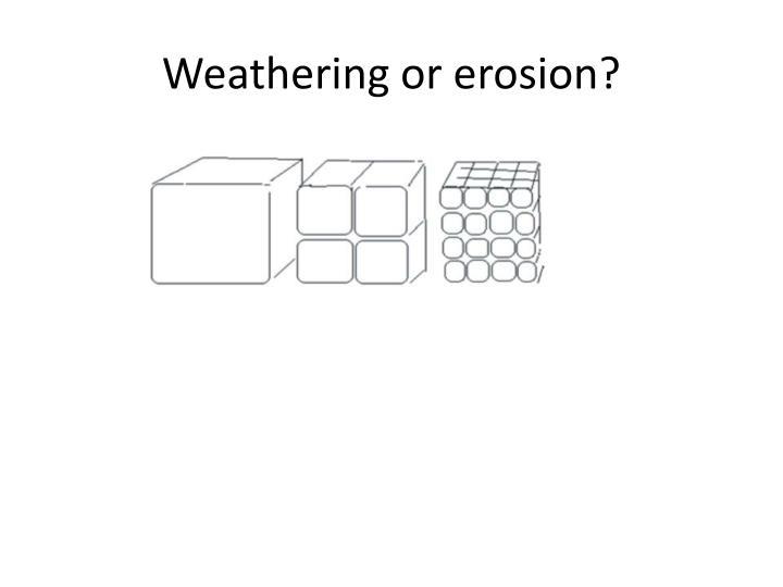 Weathering or erosion?
