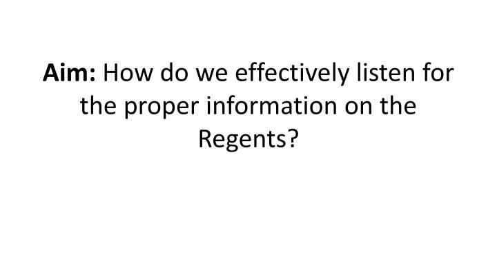 Aim how do we effectively listen for the proper information on the regents