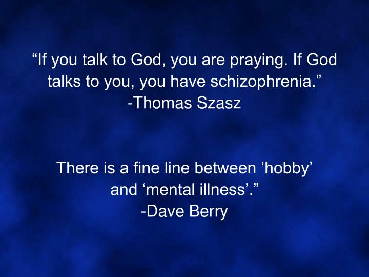 """""""If you talk to God, you are praying. If God talks to you, you have schizophrenia."""""""