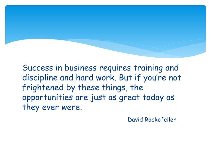 Success in business requires training and discipline and hard work. But if you're not frightened by these things, the opportunities are just as great today as they ever were.