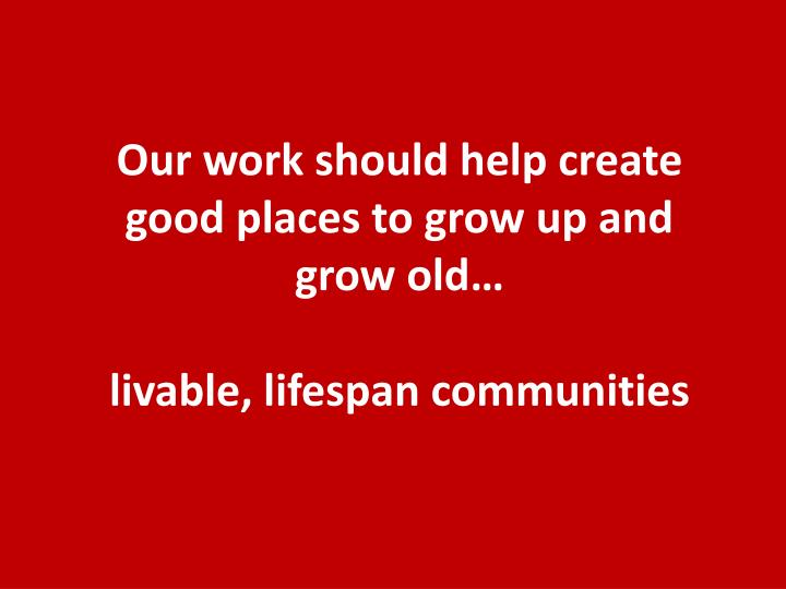 Our work should help create good places to grow up and grow old…