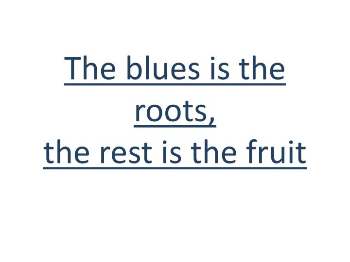 the blues is the roots the rest is the fruit n.