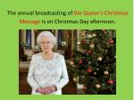 the annual broadcasting of the queen s christmas message is on christmas day afternoon