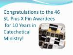 c ongratulations to the 46 st pius x pin awardees for 10 years in catechetical ministry