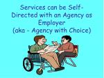 services can be self directed with an agency as employer aka agency with choice