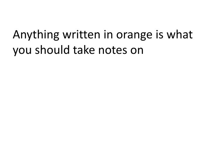 anything written in orange is what you should take notes on n.