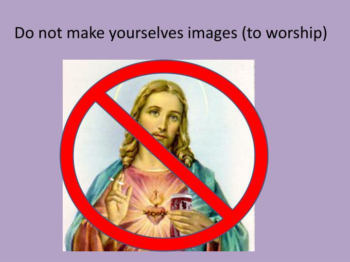 Do not make yourselves images (to worship)
