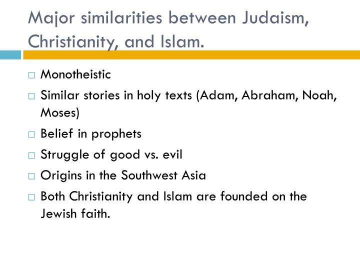 similarities between islam and judeo christianity From this it may be seen that zoroastrianism provided an influence on christianity and islam that, in all likelihood, was second only to judaism, the religion from which these two grew on the one hand, it is certain that the ties between judaism, christianity, and islam, are very deep, as they are all descended from the prophet abraham.
