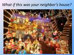 what if this was your neighbor s house