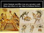 aztec human sacrifice was on a greater scale than anywhere or any time in human history