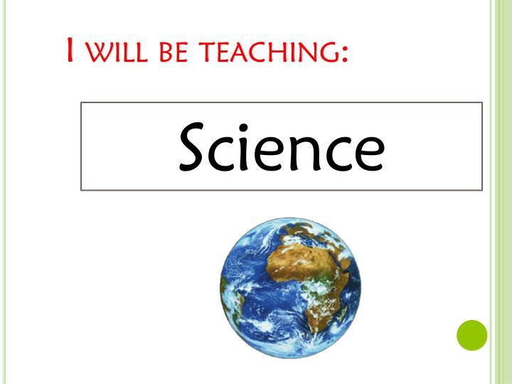 I will be teaching: