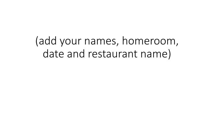 add your names homeroom date and restaurant name n.