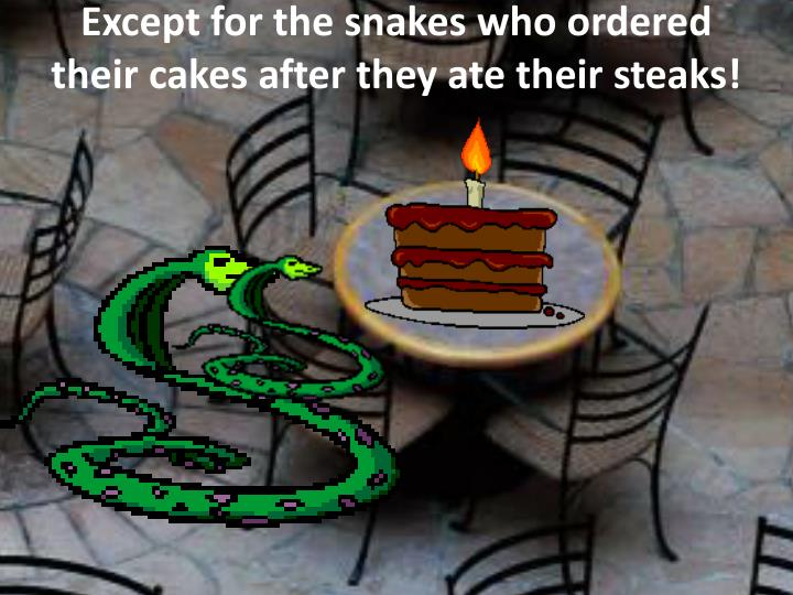 Except for the snakes who ordered their cakes after they ate their steaks!