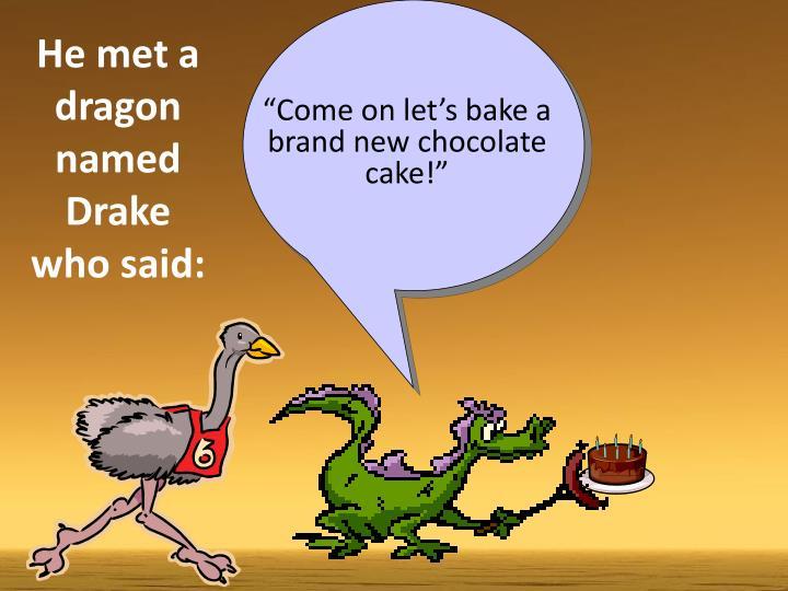 He met a dragon named Drake who said: