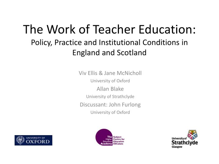the work of teacher education policy practice and institutional conditions in england and scotland n.