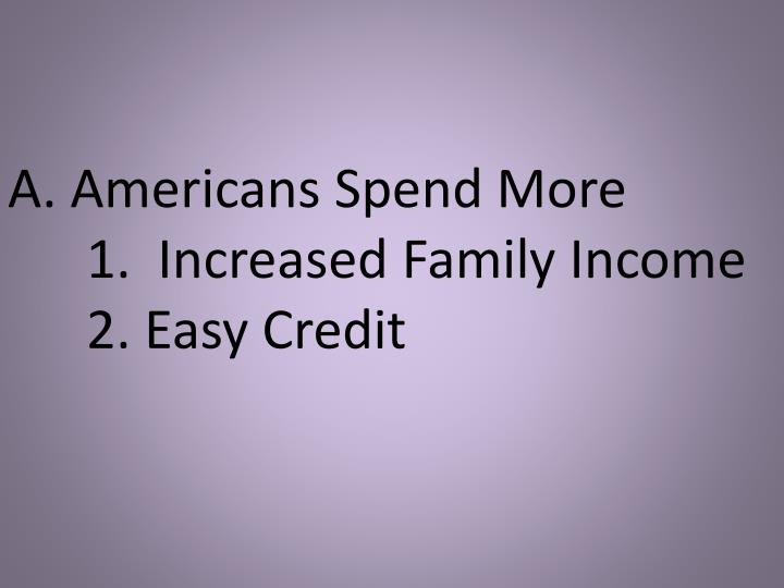 A americans spend more 1 increased family income 2 easy credit