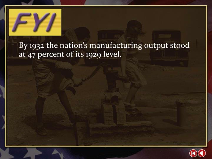 By 1932 the nation's manufacturing output stood at 47 percent of its 1929 level.