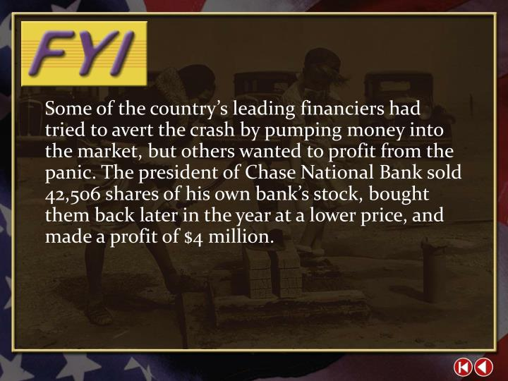 Some of the country's leading financiers had tried to avert the crash by pumping money into the market, but others wanted to profit from the panic. The president of Chase National Bank sold 42,506 shares of his own bank's stock, bought them back later in the year at a lower price, and made a profit of $4 million.