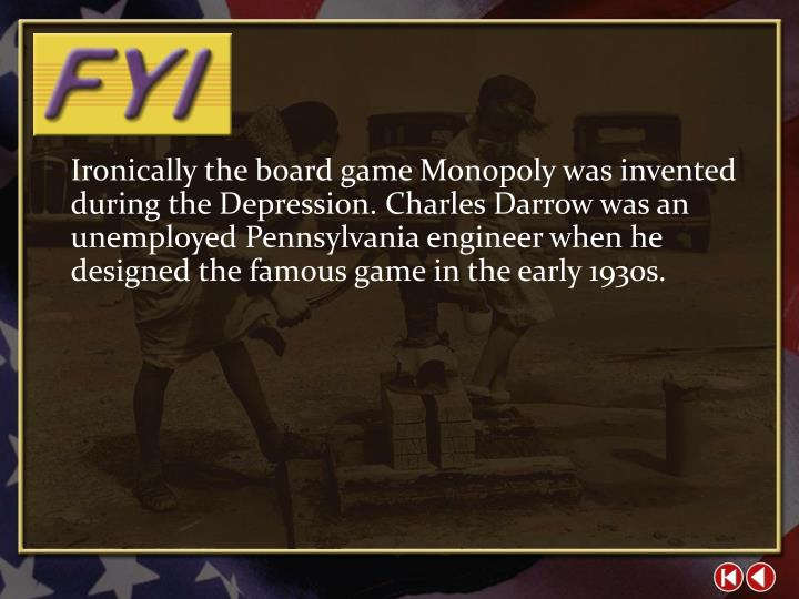 Ironically the board game Monopoly was invented during the Depression. Charles Darrow was an unemployed Pennsylvania engineer when he designed the famous game in the early 1930s.