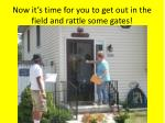now it s time for you to get out in the field and rattle some gates
