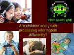 are children and youth processing information differently