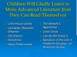 children will gladly listen to more advanced literature than they can read themselves
